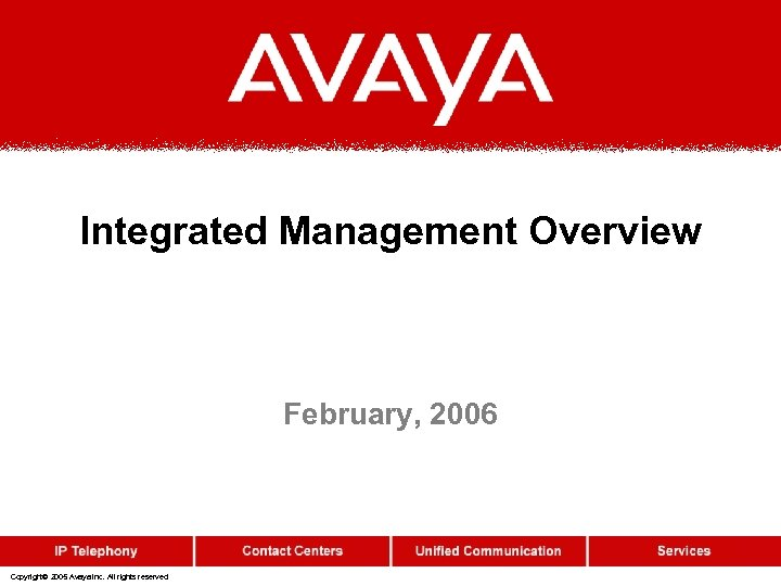 Integrated Management Overview February, 2006 Copyright© 2005 Avaya Inc. All rights reserved