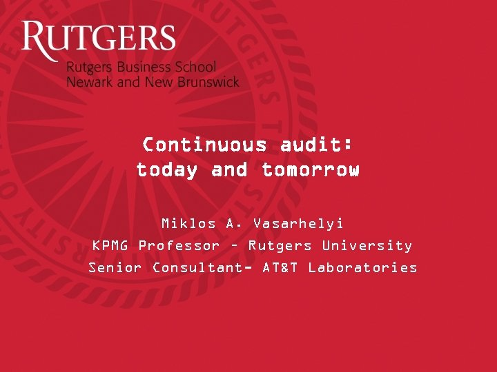 Continuous audit: today and tomorrow Miklos A. Vasarhelyi KPMG Professor – Rutgers University Senior