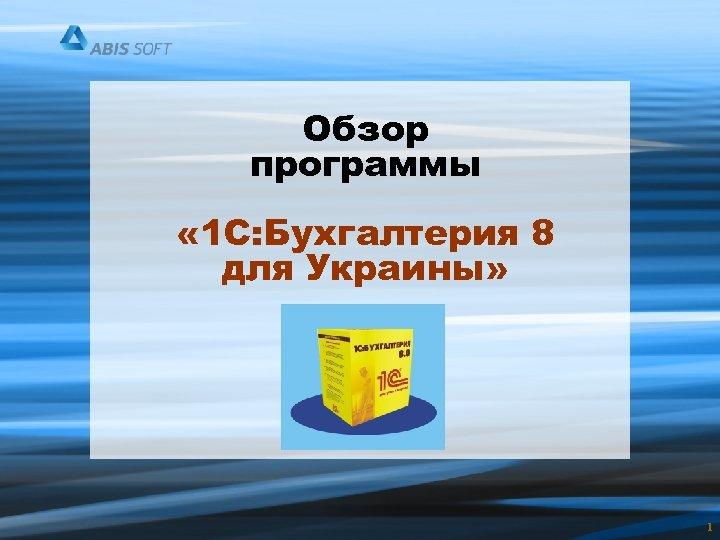 Обзор программы « 1 С: Бухгалтерия 8 для Украины» 1