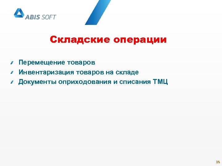Складские операции Перемещение товаров Инвентаризация товаров на складе Документы оприходования и списания ТМЦ 18