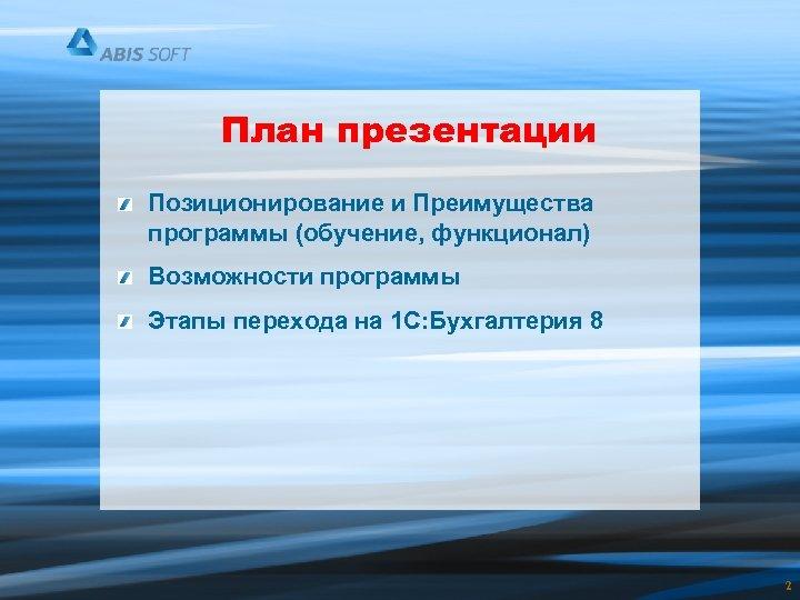 План презентации Позиционирование и Преимущества программы (обучение, функционал) Возможности программы Этапы перехода на 1