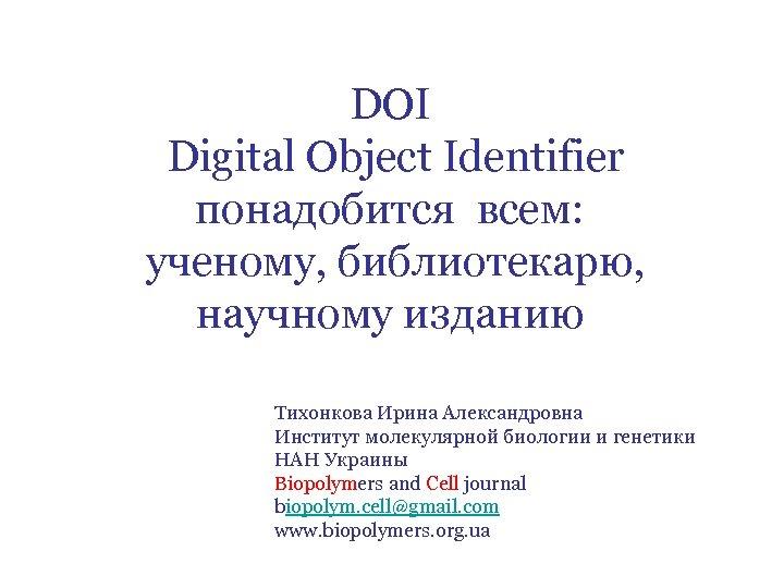 DOI Digital Object Identifier понадобится всем: ученому, библиотекарю, научному изданию Тихонкова Ирина Александровна Институт