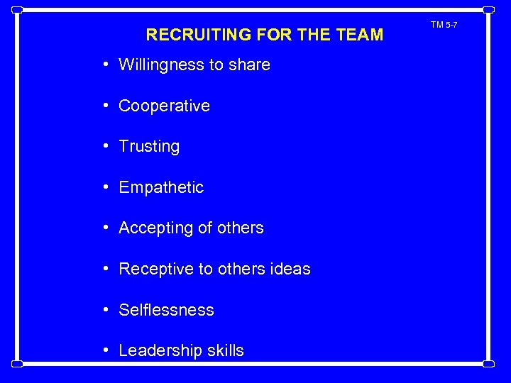 RECRUITING FOR THE TEAM • Willingness to share • Cooperative • Trusting • Empathetic