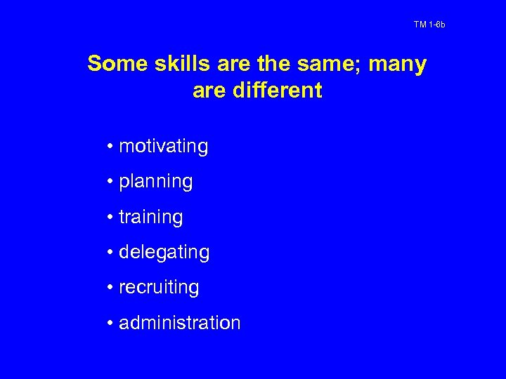 TM 1 -6 b Some skills are the same; many are different • motivating