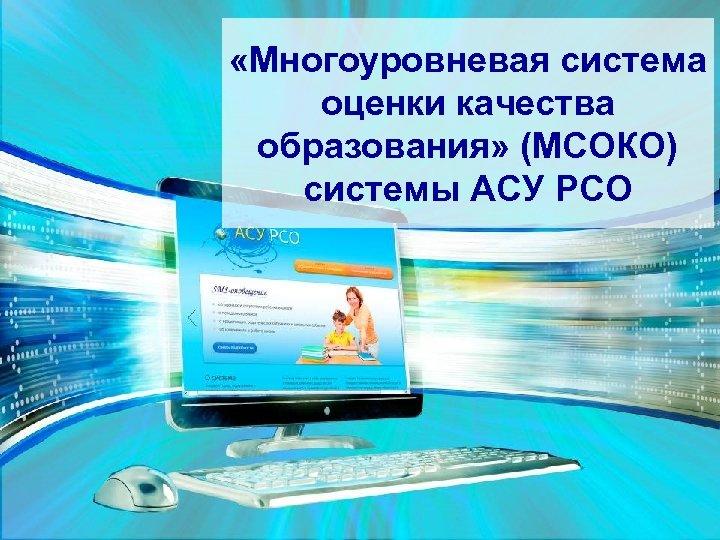 «Многоуровневая система оценки качества образования» (МСОКО) системы АСУ РСО