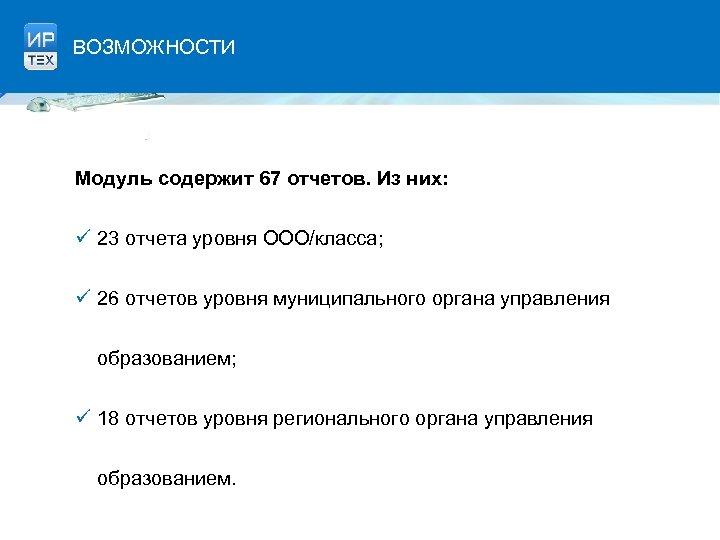ВОЗМОЖНОСТИ Модуль содержит 67 отчетов. Из них: ü 23 отчета уровня ООО/класса; ü 26