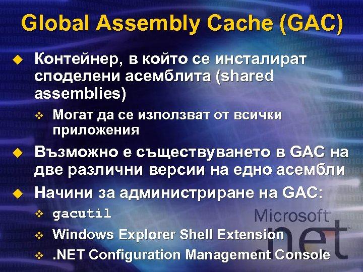 Global Assembly Cache (GAC) u Контейнер, в който се инсталират споделени асемблита (shared assemblies)