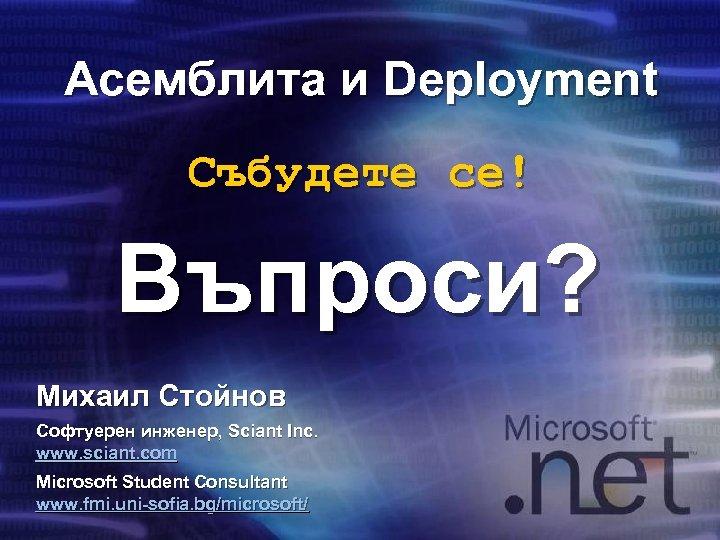 Асемблита и Deployment Събудете се! Въпроси? Михаил Стойнов Софтуерен инженер, Sciant Inc. www. sciant.
