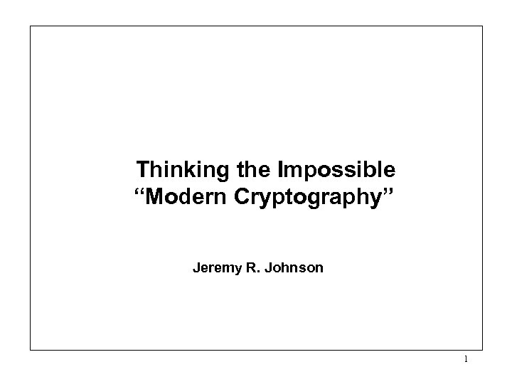 "Thinking the Impossible ""Modern Cryptography"" Jeremy R. Johnson 1"