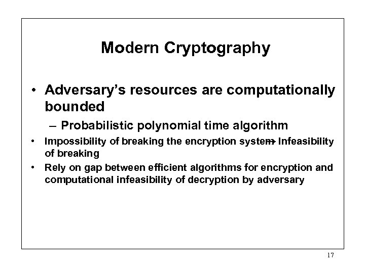 Modern Cryptography • Adversary's resources are computationally bounded – Probabilistic polynomial time algorithm •