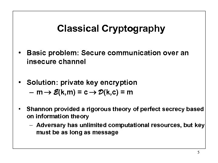 Classical Cryptography • Basic problem: Secure communication over an insecure channel • Solution: private