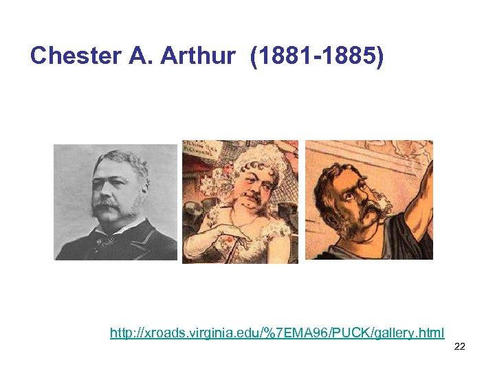 Chester A. Arthur (1881 -1885) http: //xroads. virginia. edu/%7 EMA 96/PUCK/gallery. html 22
