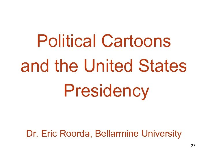 Political Cartoons and the United States Presidency Dr. Eric Roorda, Bellarmine University 27