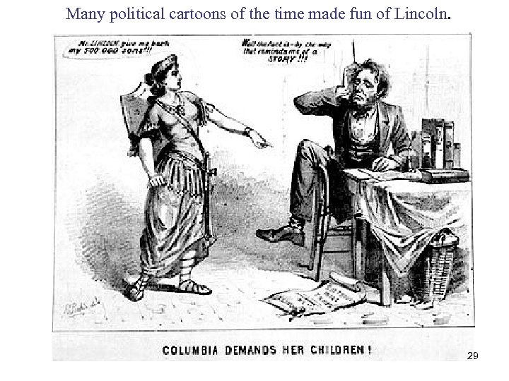 Many political cartoons of the time made fun of Lincoln. 29