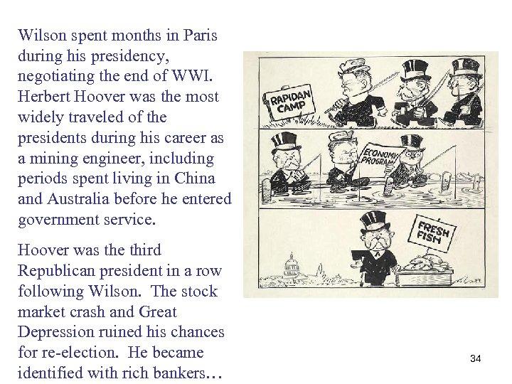 Wilson spent months in Paris during his presidency, negotiating the end of WWI. Herbert