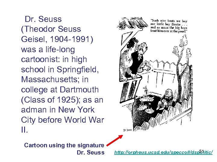 Dr. Seuss (Theodor Seuss Geisel, 1904 -1991) was a life-long cartoonist: in high