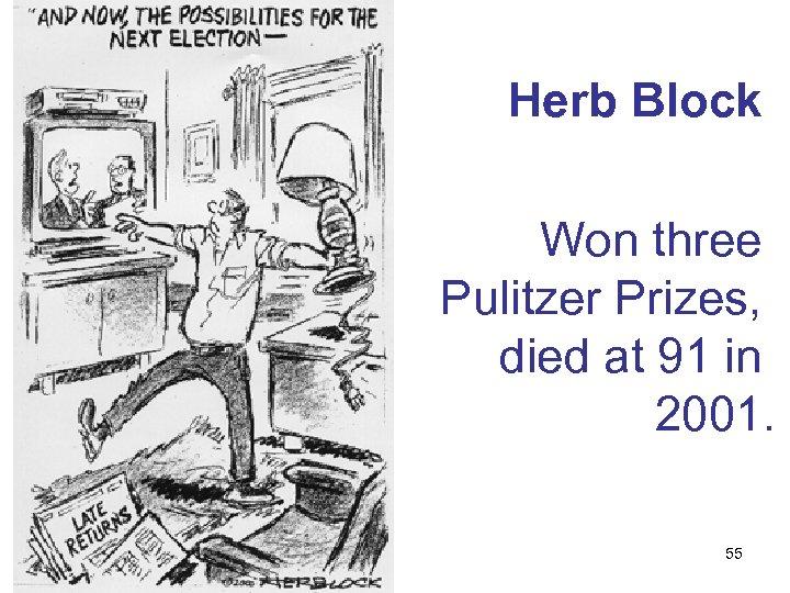 Herb Block Won three Pulitzer Prizes, died at 91 in 2001. 55