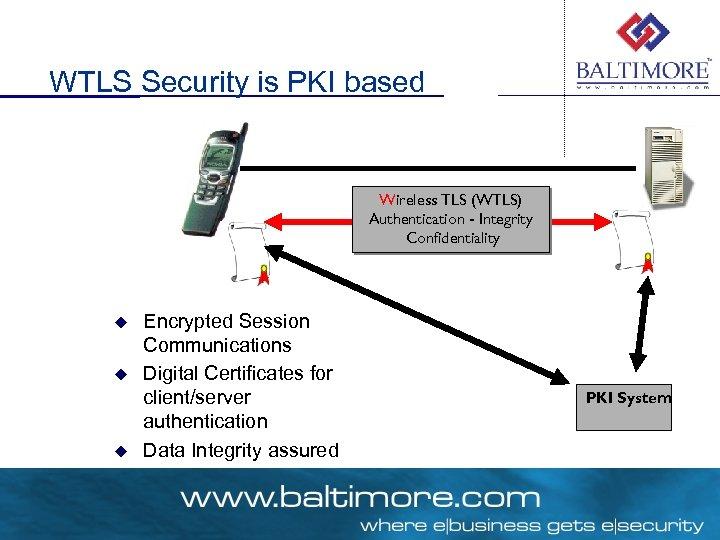 WTLS Security is PKI based Wireless TLS (WTLS) Authentication - Integrity Confidentiality u u