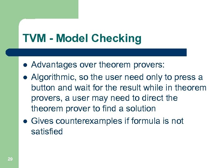TVM - Model Checking l l l 29 Advantages over theorem provers: Algorithmic, so