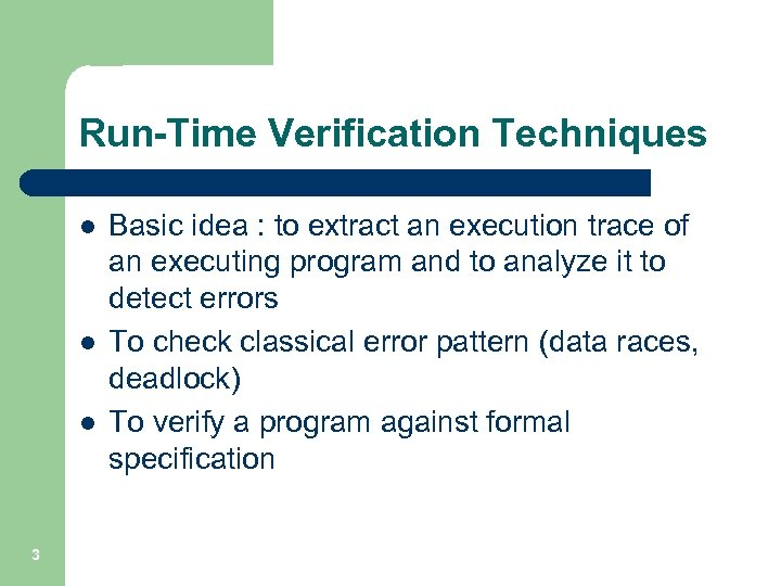 Run-Time Verification Techniques l l l 3 Basic idea : to extract an execution
