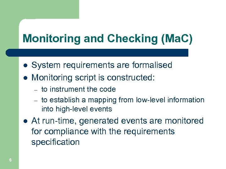 Monitoring and Checking (Ma. C) l l System requirements are formalised Monitoring script is