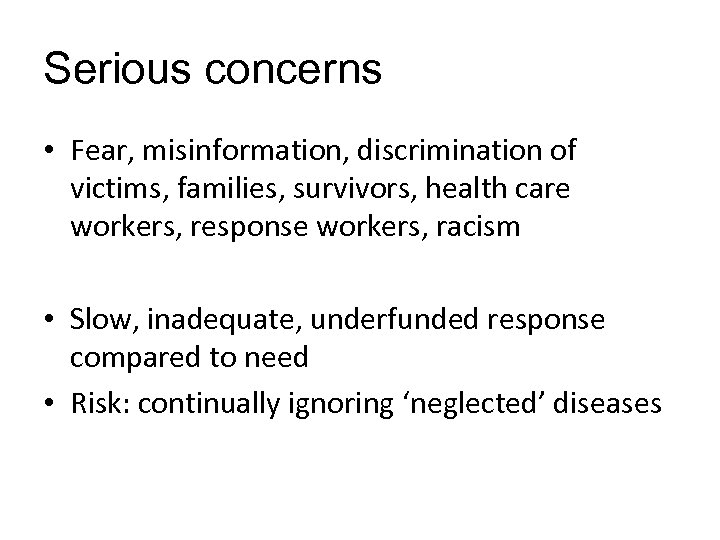 Serious concerns • Fear, misinformation, discrimination of victims, families, survivors, health care workers, response