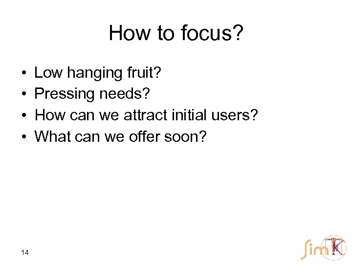 How to focus? • • 14 Low hanging fruit? Pressing needs? How can we