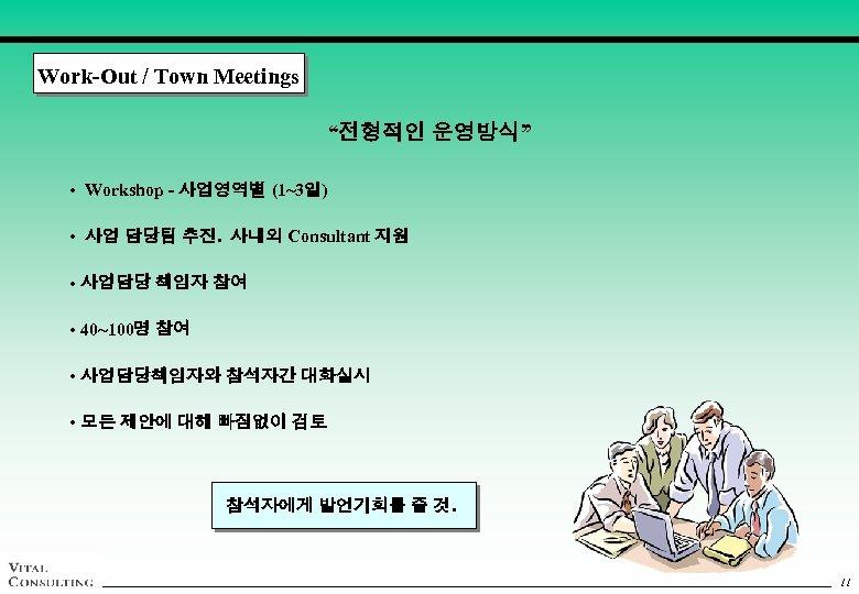 "Work-Out / Town Meetings ""전형적인 운영방식"" • Workshop - 사업영역별 (1~3일) • 사업 담당팀"