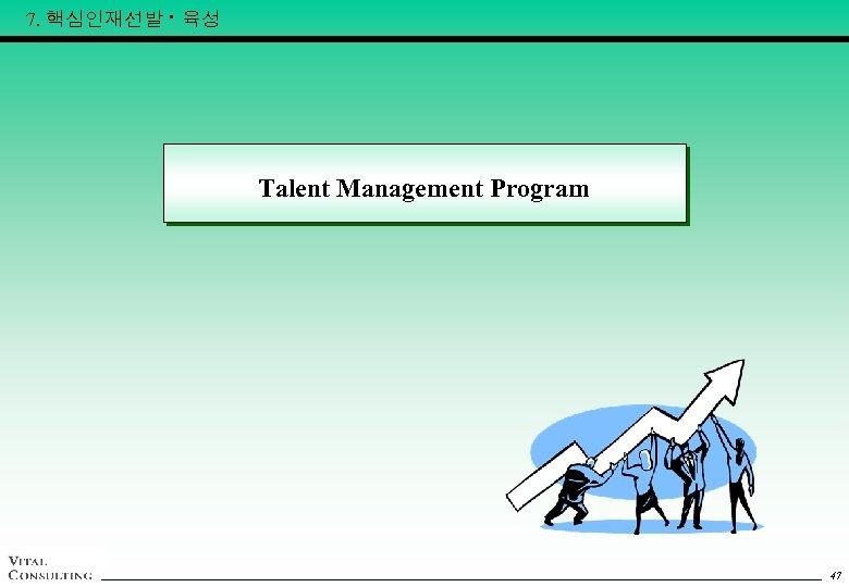 7. 핵심인재선발 · 육성 Talent Management Program 47 47