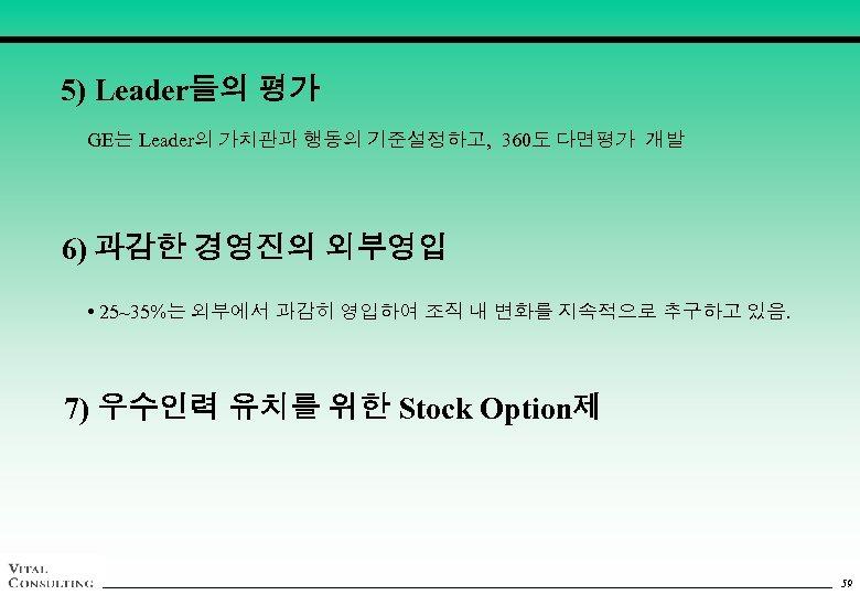 5) Leader들의 평가 GE는 Leader의 가치관과 행동의 기준설정하고, 360도 다면평가 개발 6) 과감한 경영진의