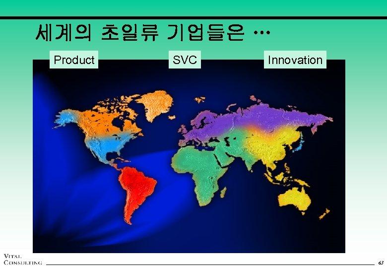 세계의 초일류 기업들은 … Product SVC *Innovation 63 63