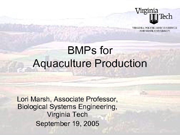 BMPs for Aquaculture Production Lori Marsh, Associate Professor, Biological Systems Engineering, Virginia Tech September