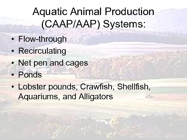 Aquatic Animal Production (CAAP/AAP) Systems: • • • Flow-through Recirculating Net pen and cages