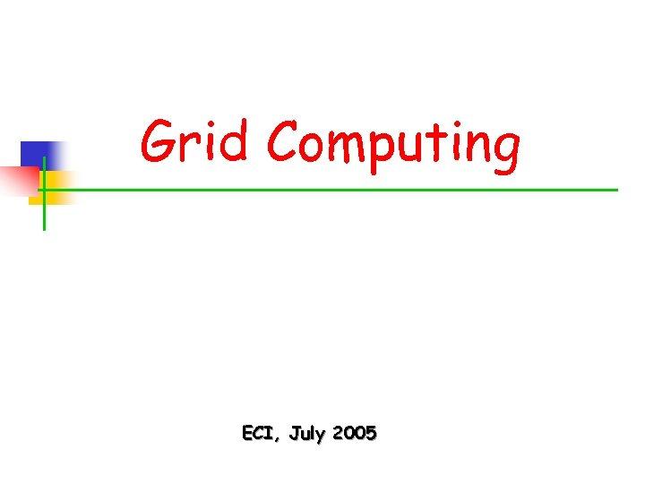Grid Computing ECI, July 2005