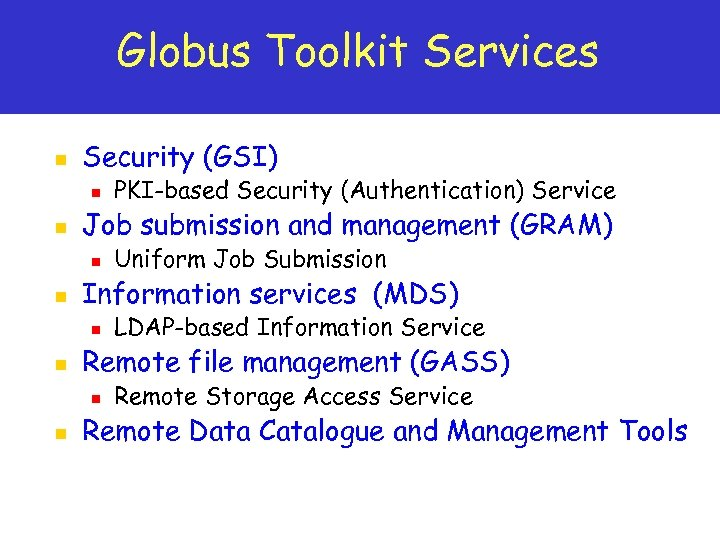 Globus Toolkit Services n Security (GSI) n n Job submission and management (GRAM) n