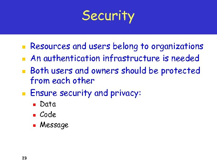Security n n Resources and users belong to organizations An authentication infrastructure is needed