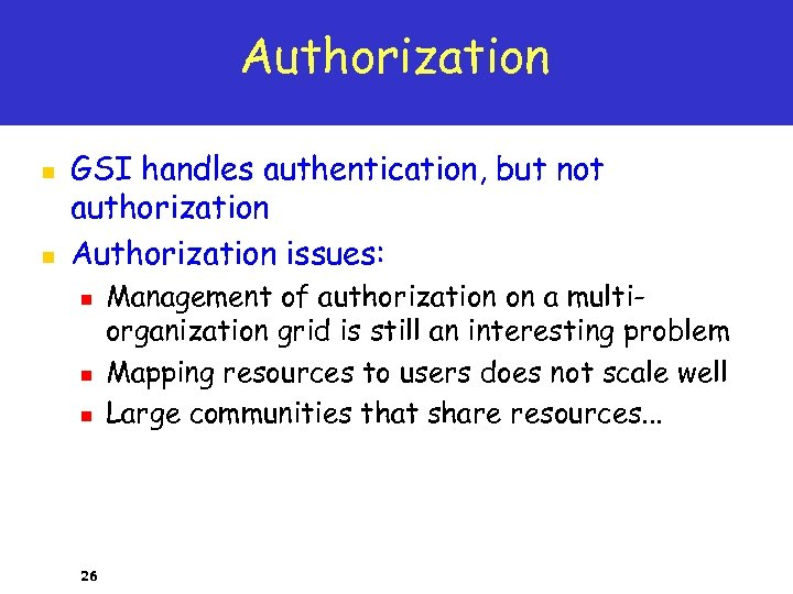 Authorization n n GSI handles authentication, but not authorization Authorization issues: n n n