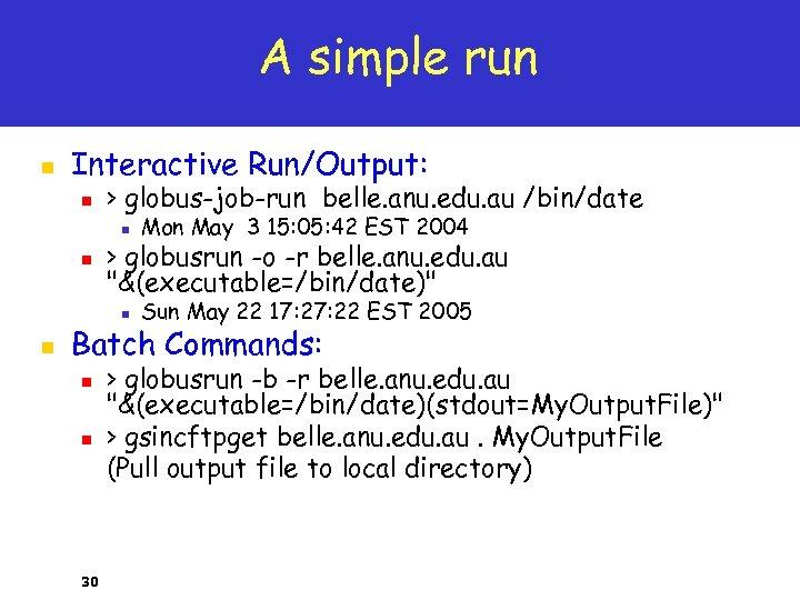 A simple run n Interactive Run/Output: n > globus-job-run belle. anu. edu. au /bin/date