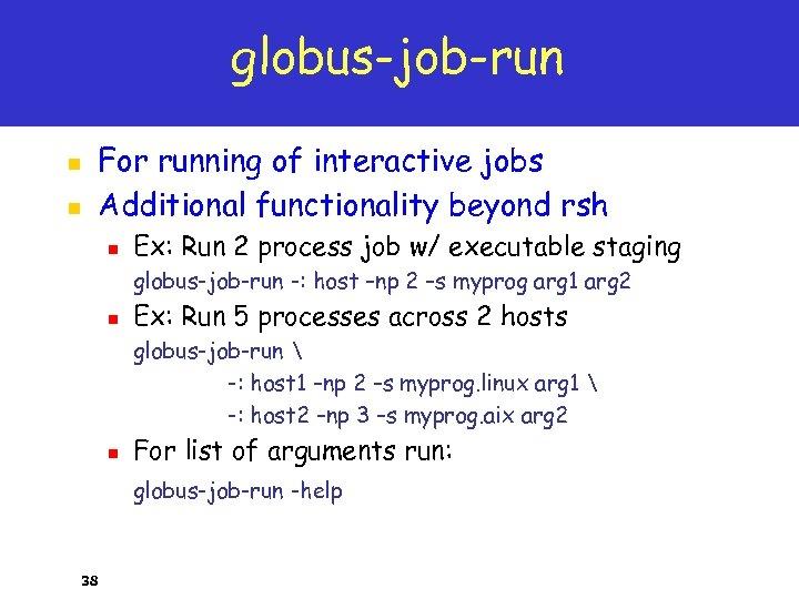 globus-job-run n n For running of interactive jobs Additional functionality beyond rsh n Ex:
