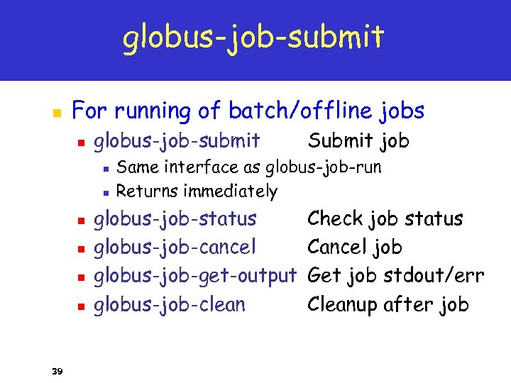 globus-job-submit n For running of batch/offline jobs n globus-job-submit n n n 39 Submit