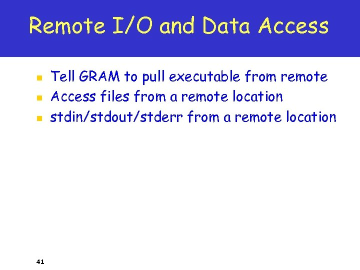 Remote I/O and Data Access n n n 41 Tell GRAM to pull executable