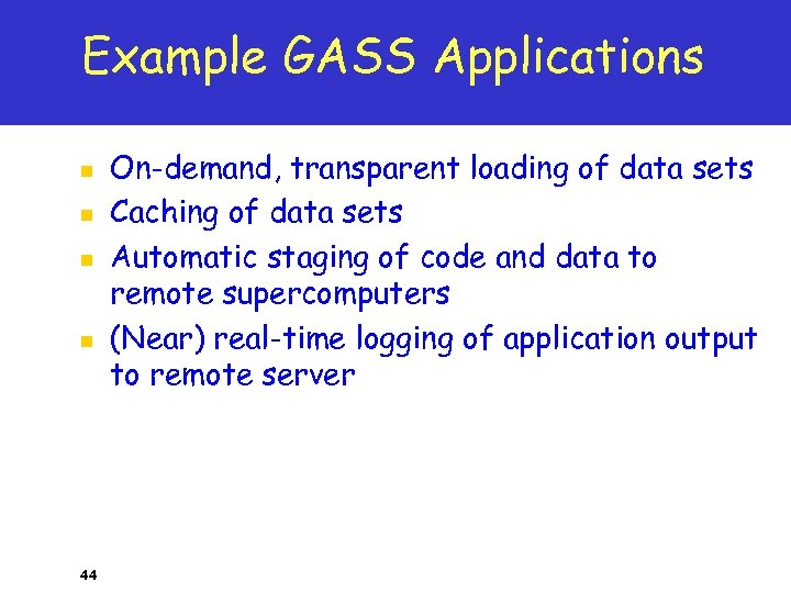 Example GASS Applications n n 44 On-demand, transparent loading of data sets Caching of
