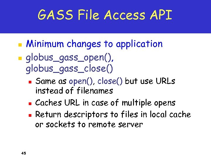 GASS File Access API n n Minimum changes to application globus_gass_open(), globus_gass_close() n n