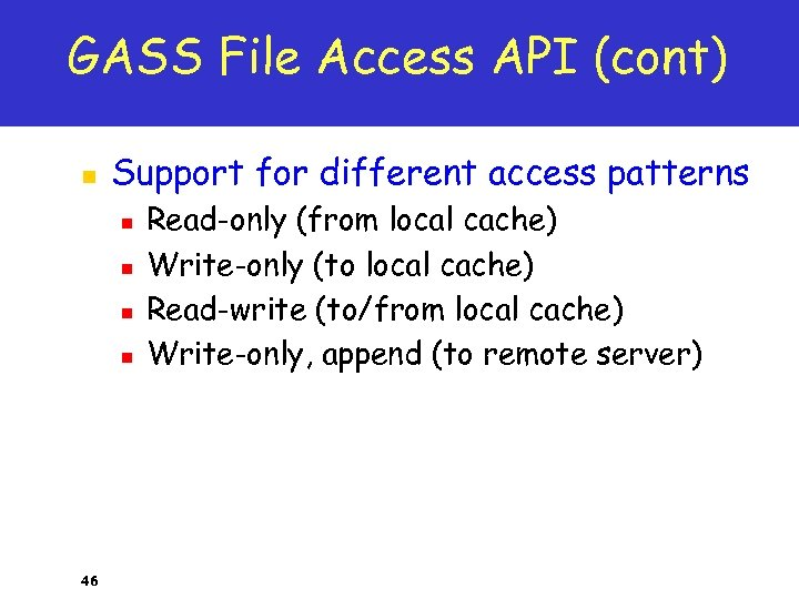 GASS File Access API (cont) n Support for different access patterns n n 46