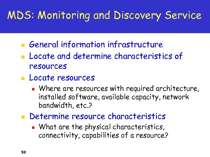MDS: Monitoring and Discovery Service n n n General information infrastructure Locate and determine
