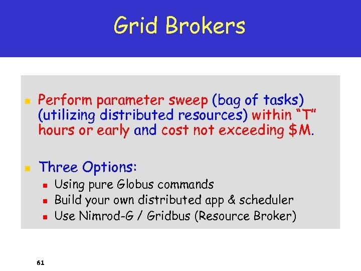 Grid Brokers n n Perform parameter sweep (bag of tasks) (utilizing distributed resources) within