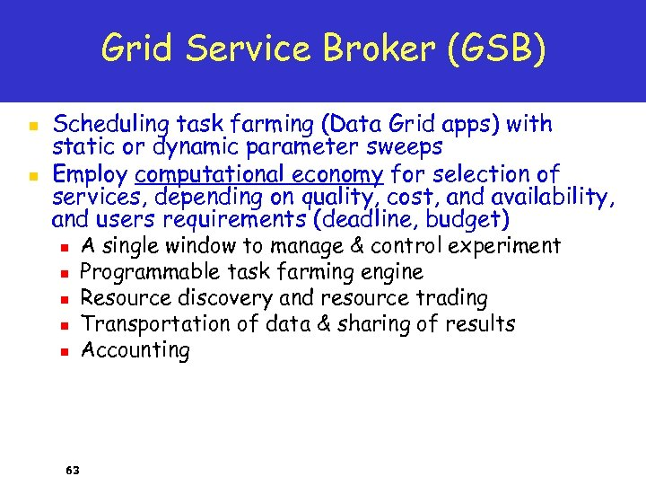 Grid Service Broker (GSB) n n Scheduling task farming (Data Grid apps) with static