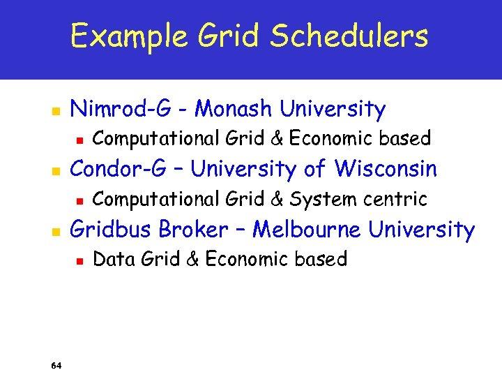 Example Grid Schedulers n Nimrod-G - Monash University n n Condor-G – University of