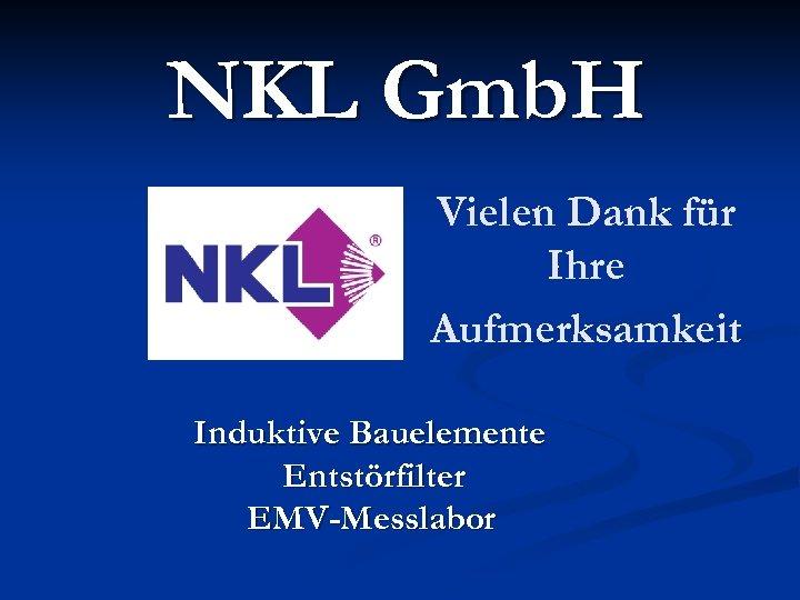 NKL Gmb. H Vielen Dank für Ihre Aufmerksamkeit Induktive Bauelemente Entstörfilter EMV-Messlabor