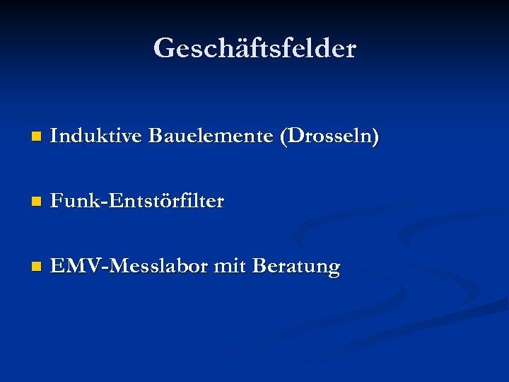 Geschäftsfelder n Induktive Bauelemente (Drosseln) n Funk-Entstörfilter n EMV-Messlabor mit Beratung